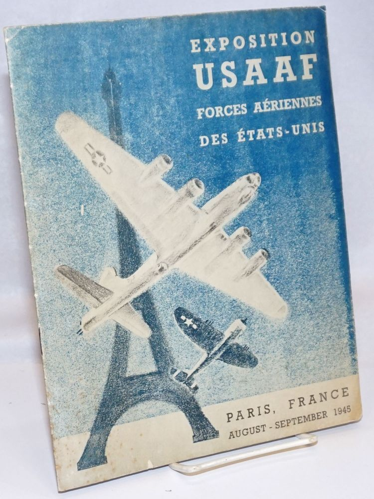 Exposition USAAF Forces Aeriennes des Etats-Unis. Paris, France, August-September 1945. The U.S. Army Air Forces Exposition was conceived and produced by the United States Information Services in cooperation with French government officials and U.S. Army Air Forces personnel.