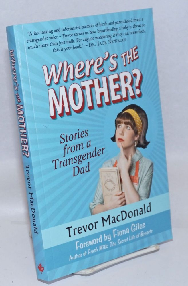 Where's the Mother? stories from a transgender dad. Trevor MacDonald, Fiona Giles.