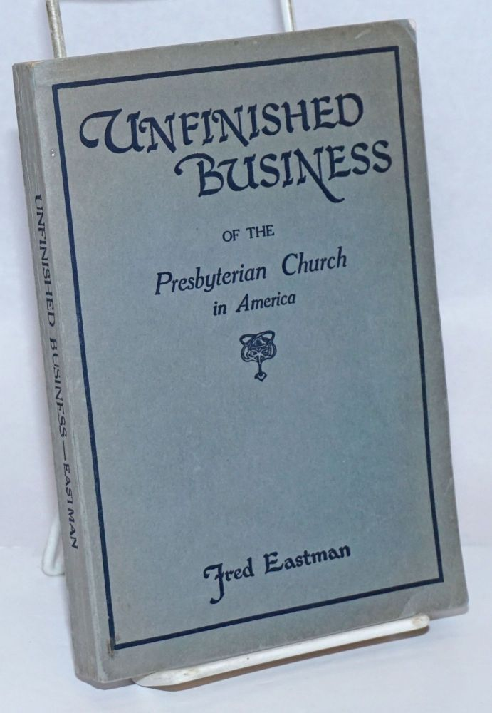 Unfinished Business of the Presbyterian Church in America. Fred Eastman.
