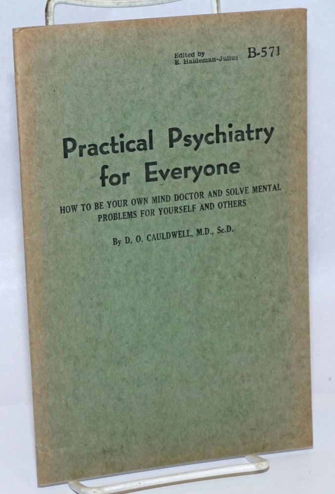 Practical Psychiatry for Everyone; How to be your own mind doctor and solve mental problems for yourself and others. D. O. Cauldwell, ScD, MD.