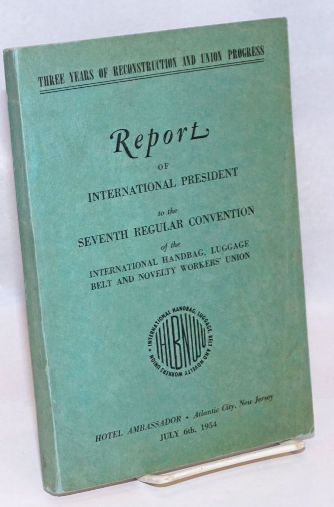 Report of International President to the seventh regular Convention of the International Handbag, Luggage, Belt and Novelty Workers' Union: Three years of reconstruction and Union progress. Ossip Walinsky.