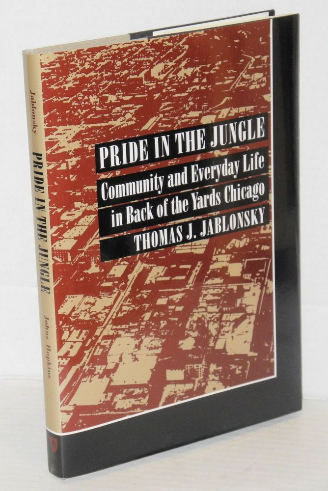 Pride in the jungle; community and everyday life in Back of the Yards Chicago. Thomas J. Jablonsky.