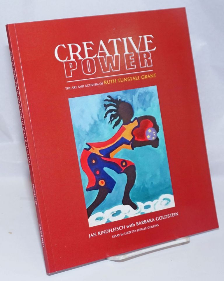 Creative Power: the art and activism of Ruth Tunstall Grant. Ruth Tunstall Grant, Jan Rindfleisch, Barbara Goldstein, Lizzetta Lefalle-Collins.