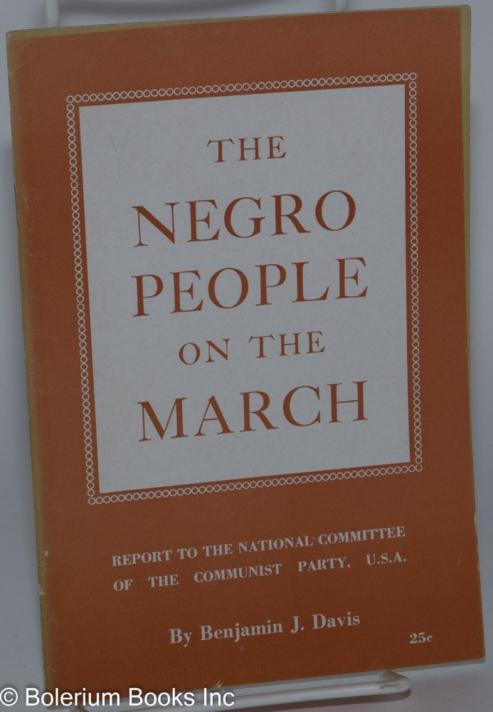 The Negro people on the march; report to the National Committee of the Communist Party, U.S.A. Benjamin J. Davis.