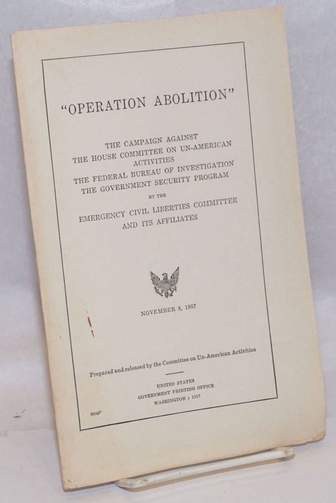 'Operation Abolition': the campaign against the House Committee on Un-American Activities, the Federal Bureau of Investigation, the Government Security Program by the Emergency Civil Liberties Committee and its affiliates. House Committee on Un-American Activities.