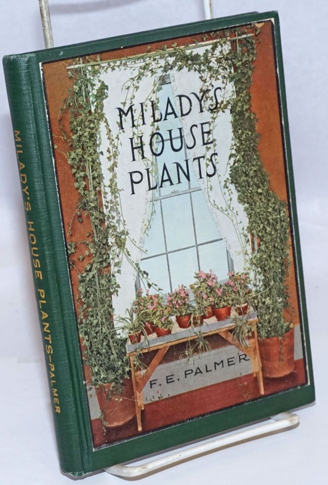 Milady's House Plants; The complete instructor and guide to success with flowers and plants in the home, including a remarkable chapter on the ideal sun parlor. Teaching illustrations specially posed by D.E. Palmer and photographed by George Oakes Stoddard. Many of the specimen house plants photographed by Nathan R. Graves. F. E. Palmer.