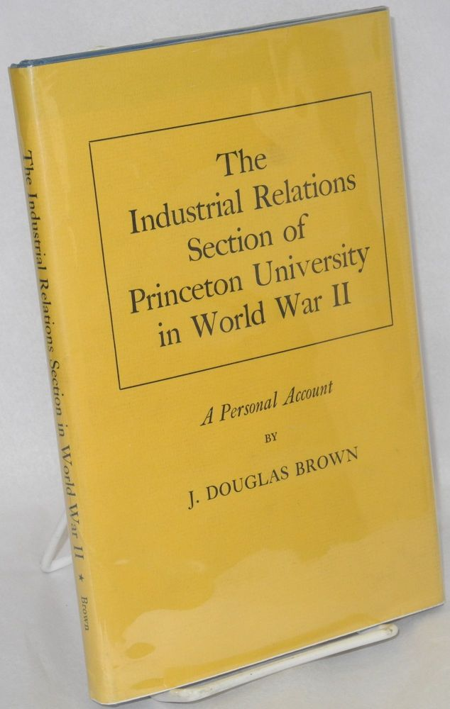 The industrial relations section of Princeton University in World War II; a personal account. J. Douglas Brown.