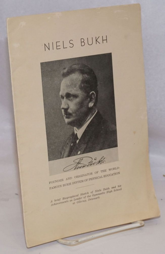 Niels Bukh, founder and originator of the world-famous Bukh system of physical education. A brief Biographical Sketch of Niels Bukh and his Achievements as Leader of the Gymnastic High School at Ollerup, Denmark