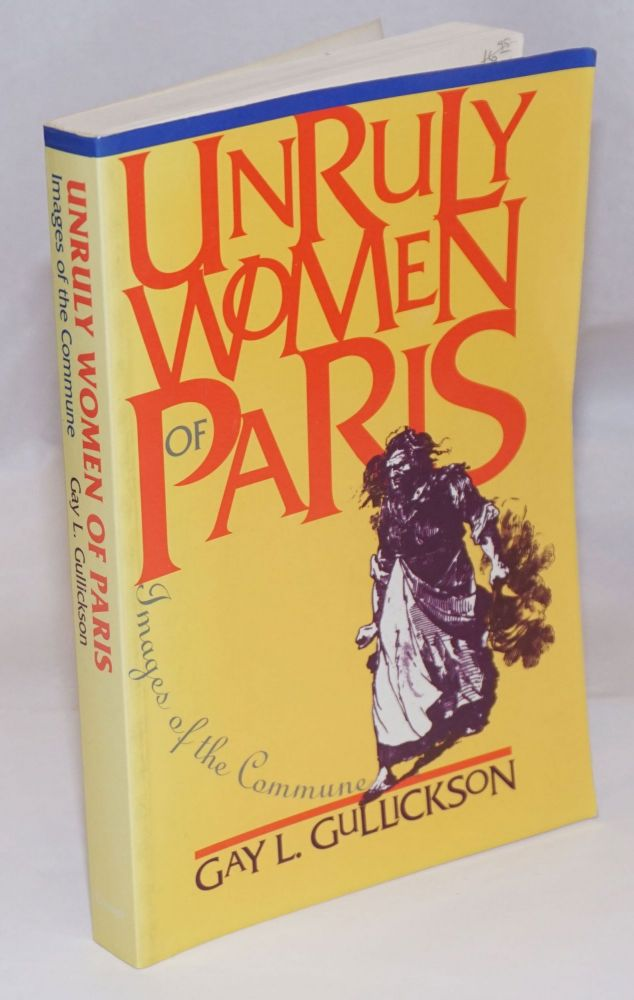 Unruly Women of Paris: Images of the Commune. Gay L. Gullickson.