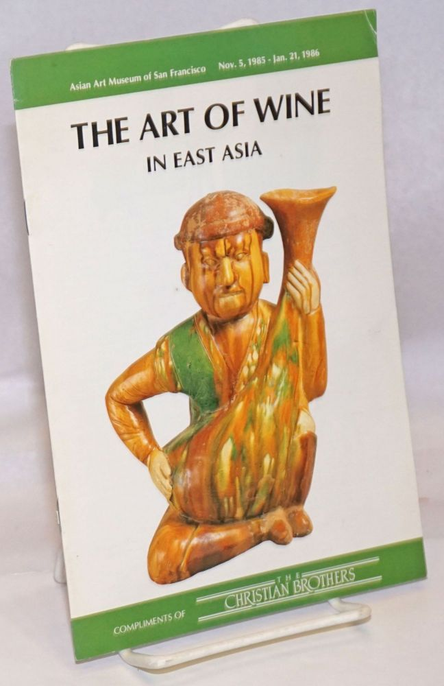 The Art of Wine in East Asia. Compliments of The Christian Brothers. Photgraphy by James Medley. Asian Art Museum of San Francisco, Nov. 5, 1985 - Jan. 21, 1986. Patricia Berger, curator of Chinese art.