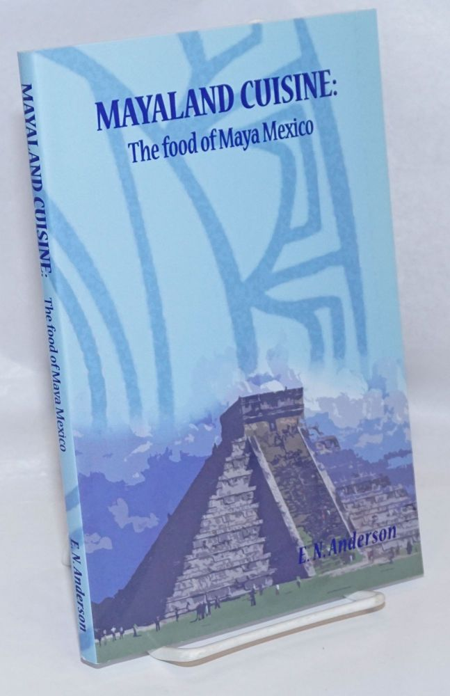 Mayaland Cuisine: the food of Maya Mexico. Eugene N. Anderson.