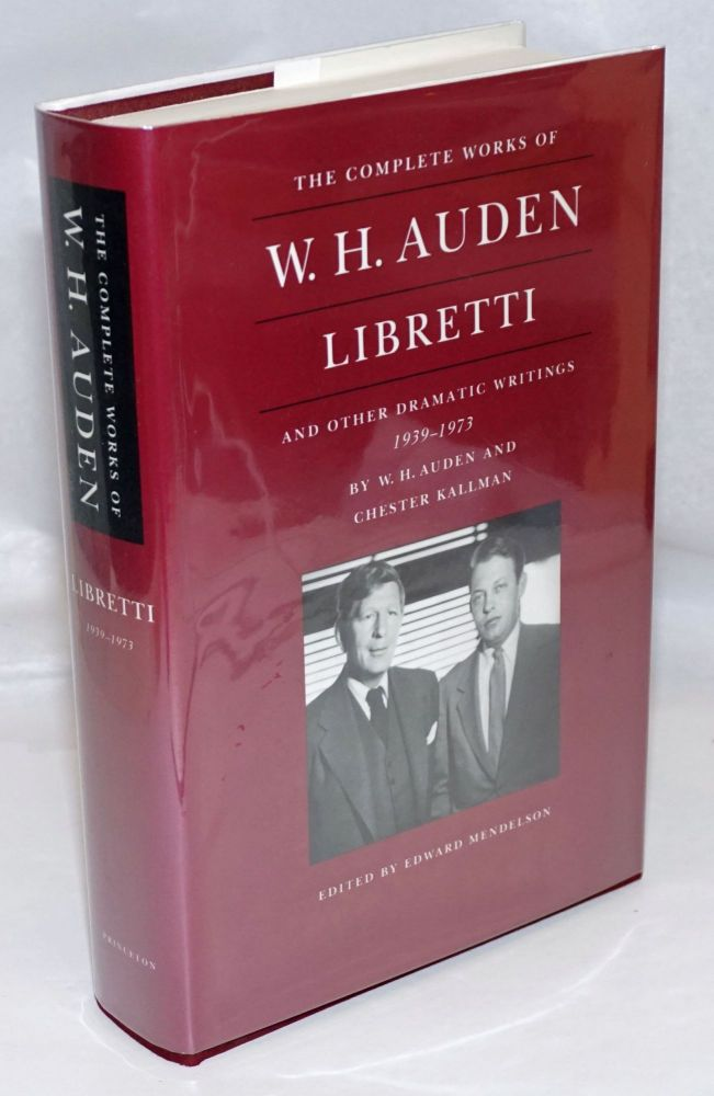 The Complete Works of W. H. Auden: Libretti and other dramatic writings 1939-1973. W. H. Auden, Chester Kallman, Edward Mendelson.