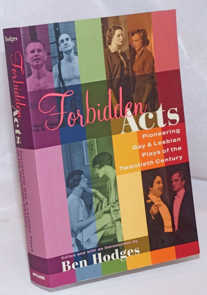 Forbidden Acts: pioneering gay & lesbian plays of the Twentieth Century; God of Vengeance, The Captive, The Childrn's Hour, The Killing of Sister George, Boys in the Band, Bent et al. Ben Hodges, Edouard Bourdet Sholom Asch, Leslie, Terence McNally, William Hoffman, Martin Sherman, Mart Crowley, Frank Marcus, Lillian Hellman, Ruth Sewell Stokes, Augustus Goetz.