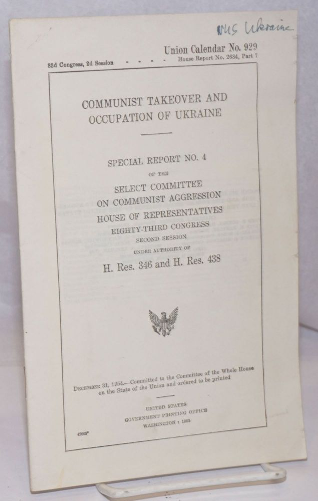 Communist Takeover and Occupation of Ukraine: Special Report No. 4 of the Select Committee on Communist Agression. House of Representatives, Eighty-third Congression, Second Session. Under Authority of H. Res. 345 and H. Res. 438. Select Committee on Communist Agression United States House of Representatives, the Forced Incorporation of the Baltic States into the U. S. S. R.