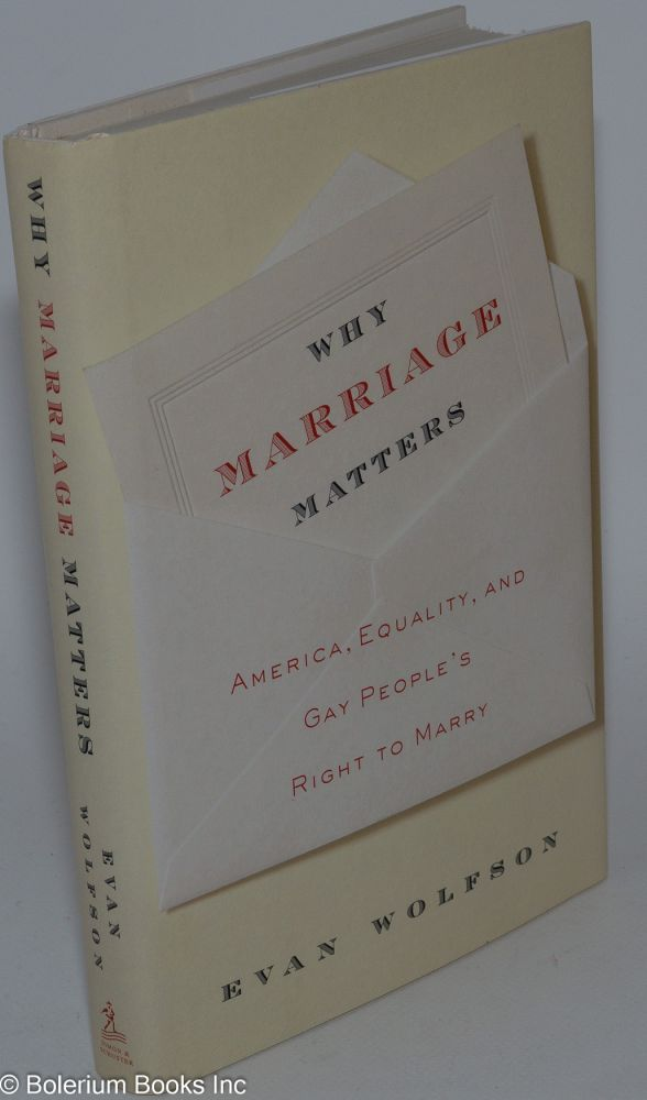 Why Marriage Matters: America, equality, and Gay people's right to marry. Evan Wolfson.