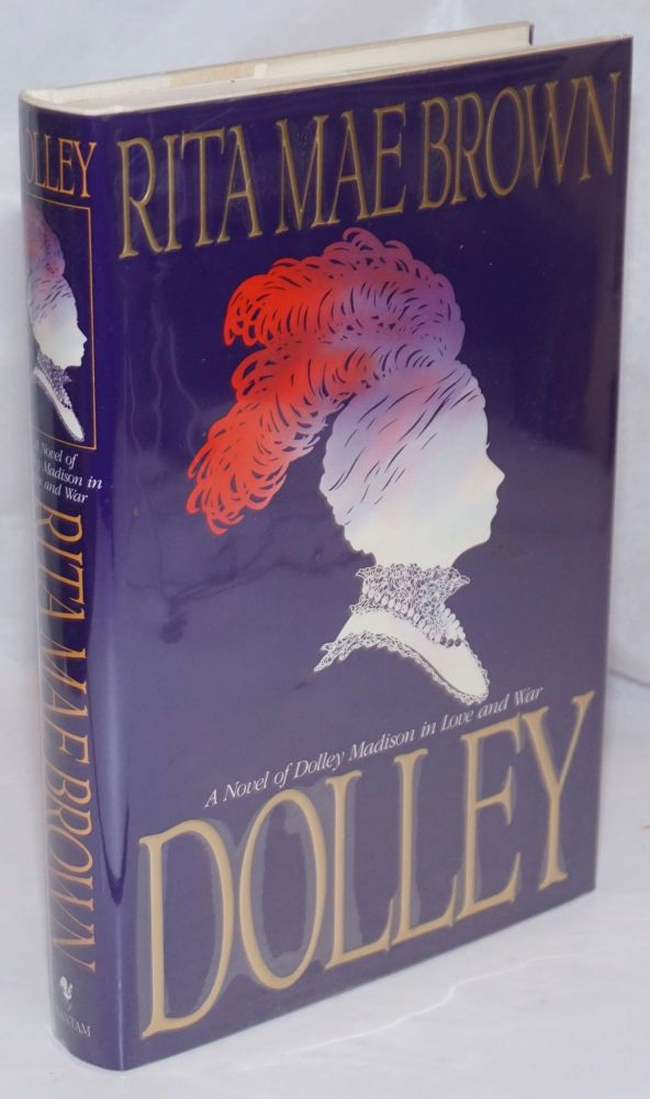 Dolley: a novel of Dolley Madison in love and war. Rita Mae Brown.