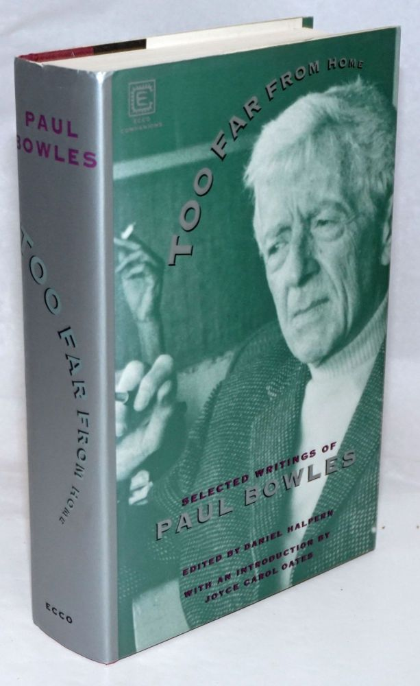 Too Far From Home: selected writings of Paul Bowles. Paul Bowles, Daniel Halpern, Joyce Carol Oates.
