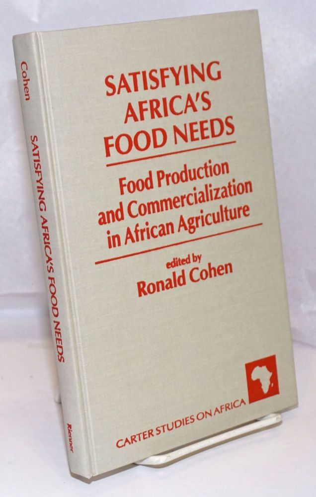 Satisfying Africa's Food Needs; Food Production and Commercialization in African Agriculture. Ronald Cohen.