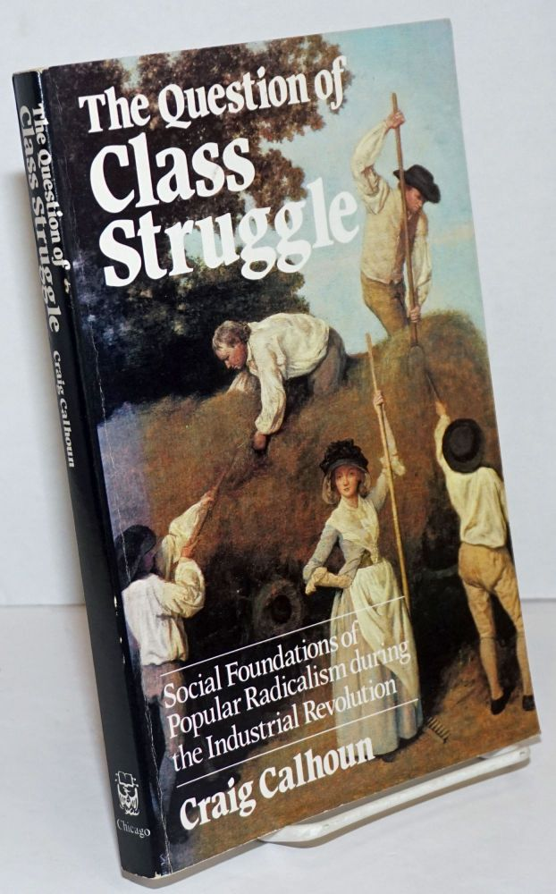The Question of Class Struggle; Social Foundations of Popular Radicalism during the industrial Revolution. Craig Calhoun.
