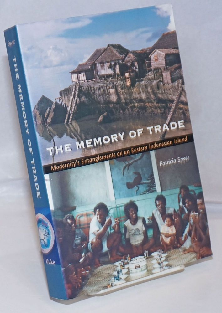 The Memory of Trade; Modernity's Entanglements on an Eastern Indonesian Island. Patricia Spyer.