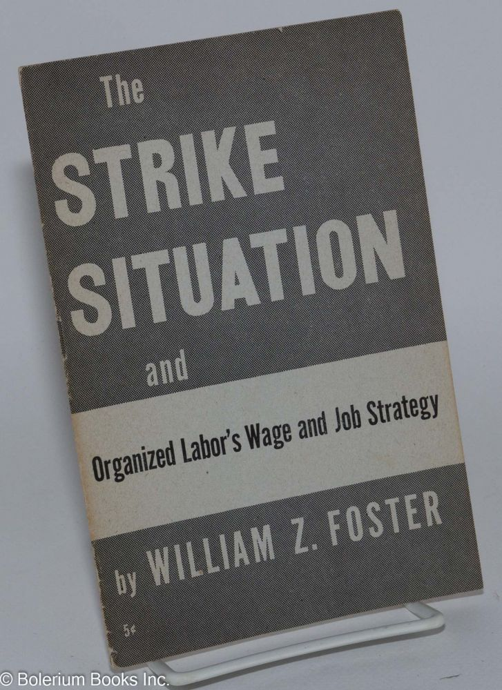 The strike situation, and organized labor's wage and job strategy. William Z. Foster.