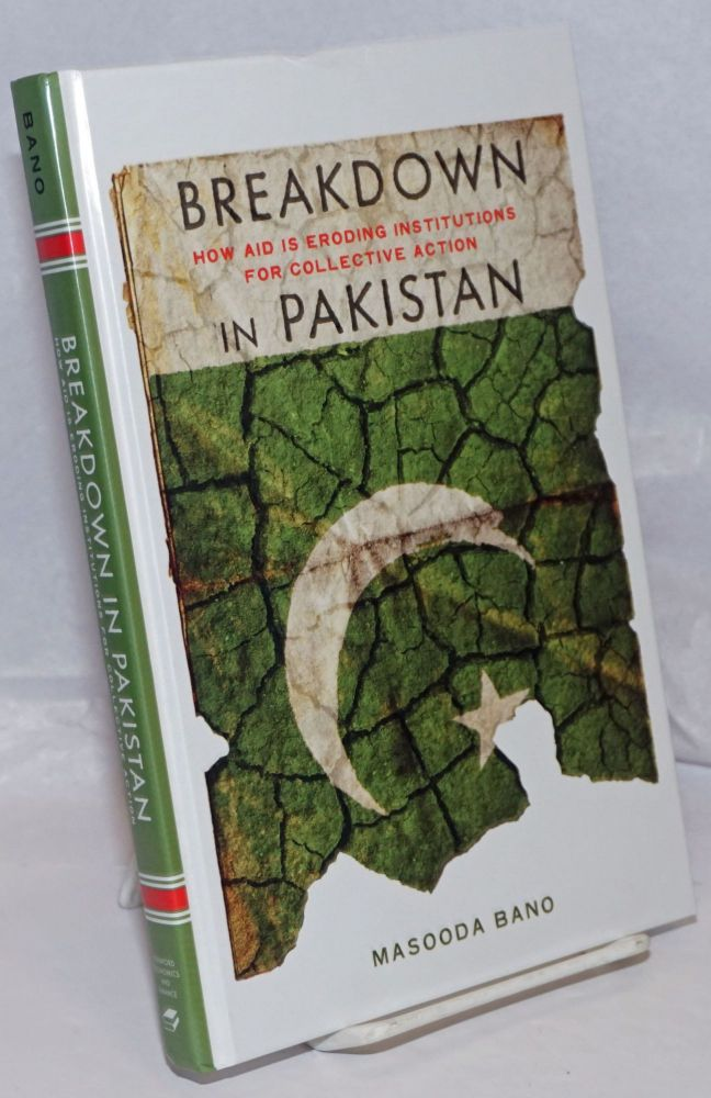 Breakdown in Pakistan; How Aid Is Eroding Institutions for Collective Action. Masooda Bano.