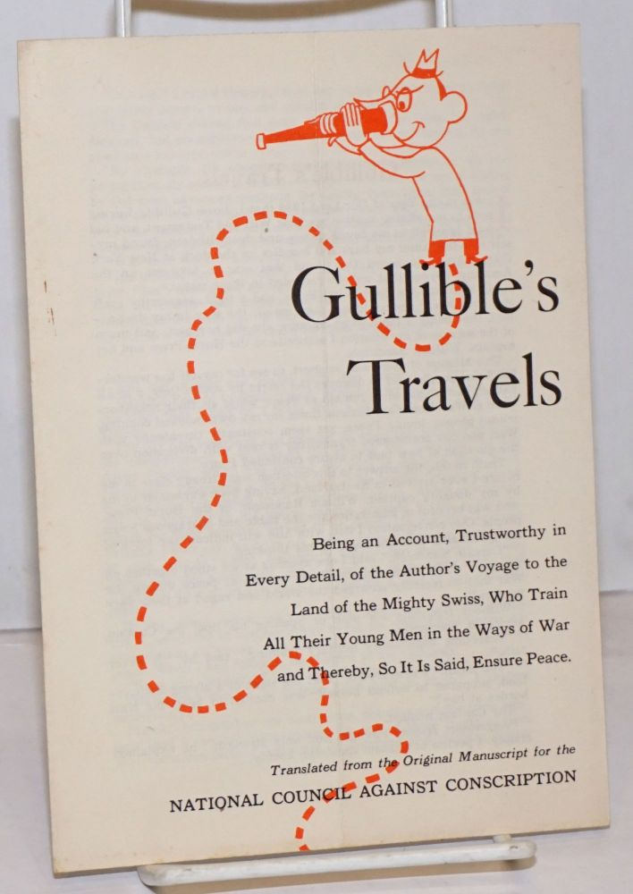Gullible's travels, being an account, trustworthy in every detail of the author's voyage to the land of the mighty Swiss, who train all their young men in the ways of war and thereby, so it is said, ensure peace. National Council Against Conscription.
