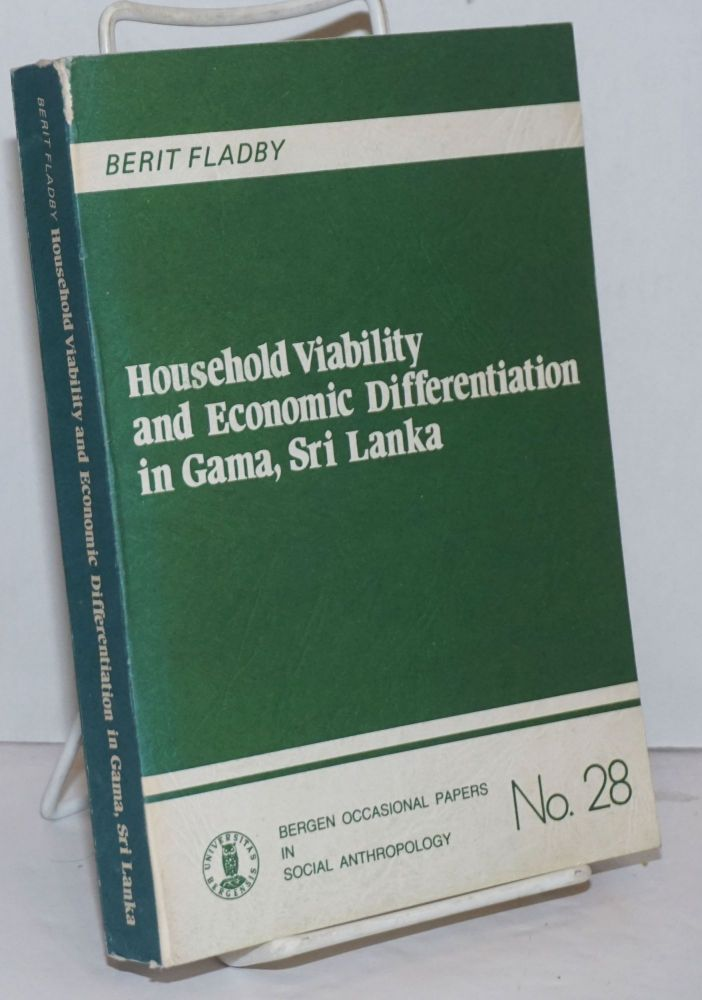 Household Viability and Economic Differentiation in Gama, Sri Lanka. An anthropological study of paddy producing households participating in the green revolution within an irrigation settlement in Sri Lanka. Berit Fladby.
