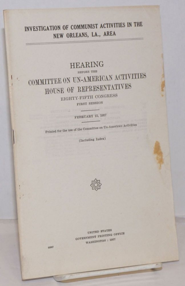 Investigation of Communist activities in the New Orleans, La., area; hearings before the Committee on Un-American Activities House of Representatives Eighty-Fifth Congress, first session. February 15, 1957. Including index. United States. House of Representatives. Committee on Un-American Activities.