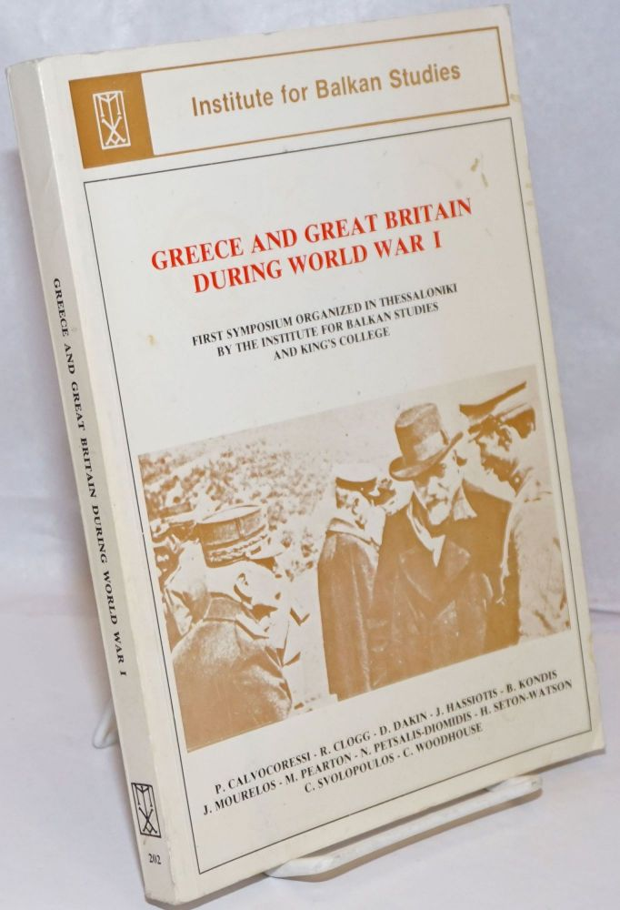 Greece and Great Britain During World War I: First Symposium Organized in Thessaloniki December 15-17, 1983)by the Institute for Balkan Studies in Thessaloniki and King's College in London. P. Calcocoressi, D. Dakin, R. Clogg.