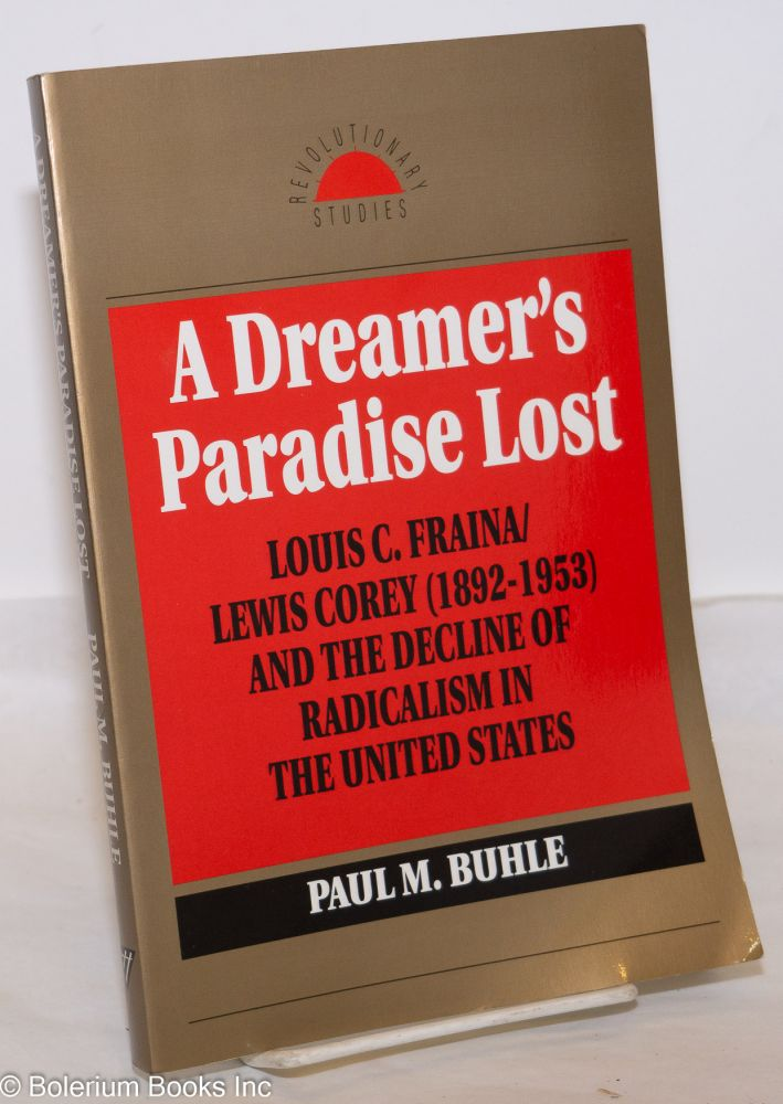 A dreamer's paradise lost; Louis C. Fraina/Lewis Corey (1892-1953) and the decline of radicalism in the United States. Paul M. Buhle.