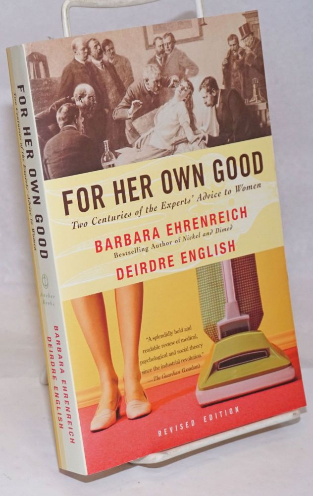 For Her Own Good; Two Centuries of the Experts' Advice to Women. Revised Edition. Barbara Ehrenreich, Deirdre English.