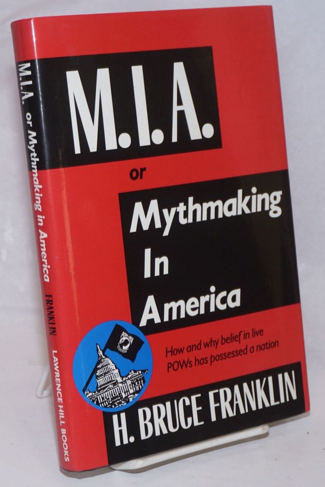 M.I.A. or mythmaking in America, how and why belief in live POWs has possessed a nation. [sub-title from dj]. H. Bruce Franklin.