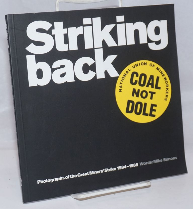 Striking Back: Photographs of the Great Miners' Strike 1984-1985. Mike Simons.