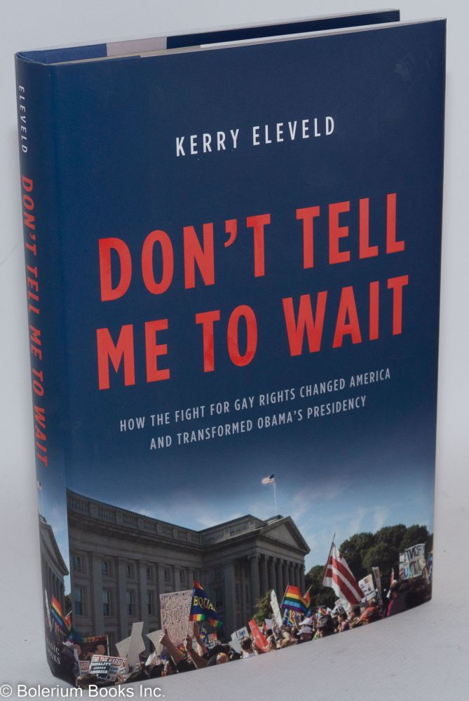 Don't Tell Me to Wait: how the fight for Gay Rights changed America and transformed Obama's Presidency. Kerry Eleveld.