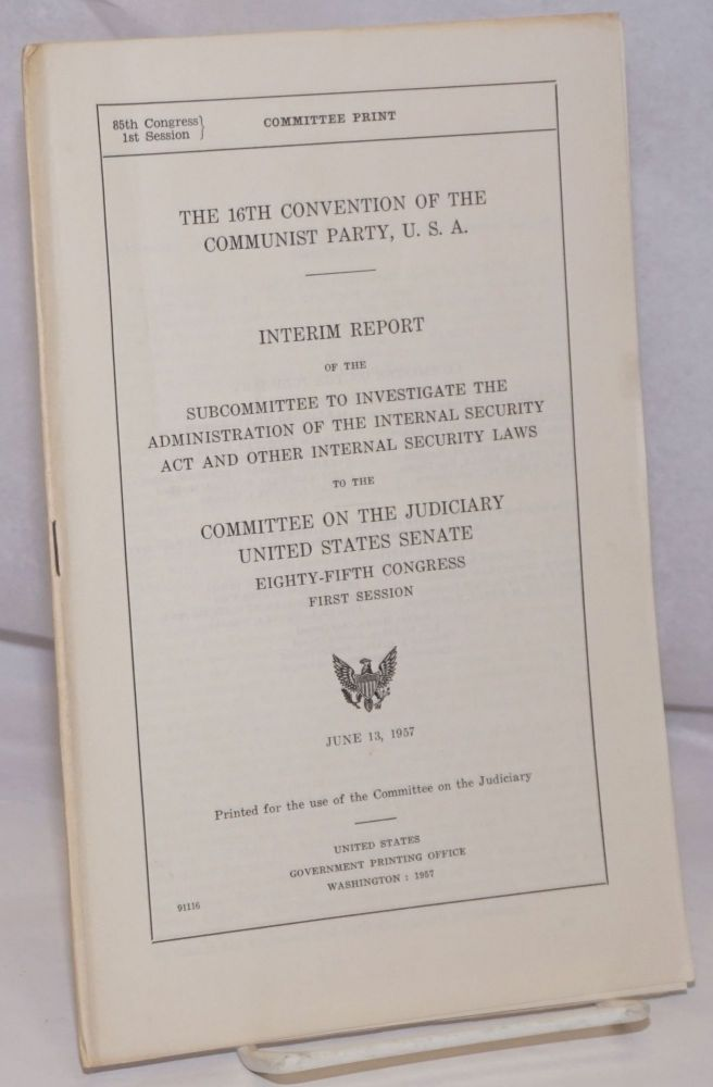 The 16th convention of the Communist Party, U.S.A. ; interim report of the Subcommittee to Investigate the Administration of the Internal Security Act and Other Internal Security Laws to the Committee on the Judiciary, United States Senate, Eighty-fifth Congress, first session, June 13, 1957. Senate United States. Committee on the Judiciary.