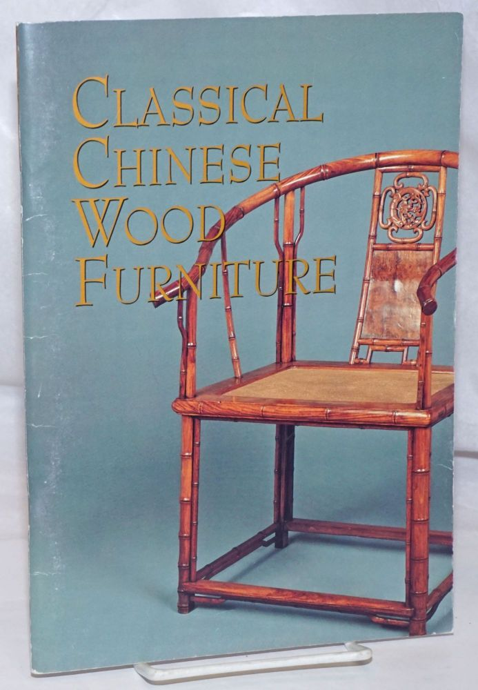 Classical Chinese Wood Furniture. Curated by Sandra Lok Fu Chin. September 1 to November 1, 1992. Preface by Weldon Smith. Introduction by Lark Mason. Essay by Sandra Lok Fu Chin. Sandra Lok Fu Chin, essayist, curator.