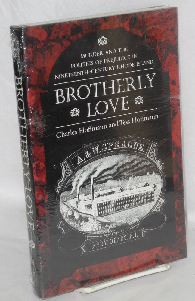 Brotherly love; murder and the politics of prejudice in nineteenth-century Rhode Island. Charles Hoffmann, Tess Hoffmann.