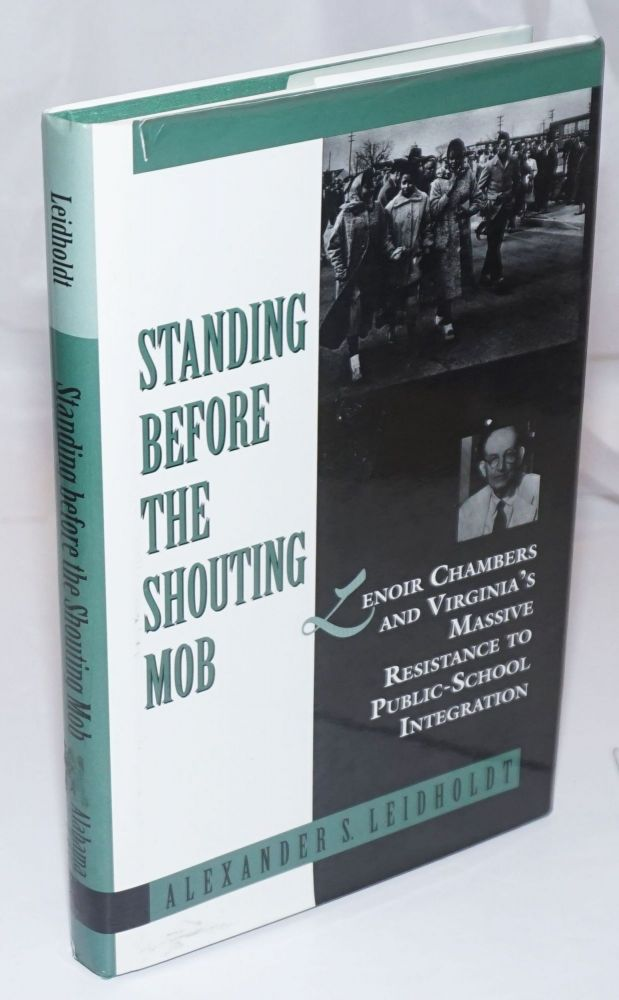 Standing Before the Shouting Mob; Lenoir Chambers and Virginia's Massive Resistance to Public School Integration. Alexander Leidholdt.