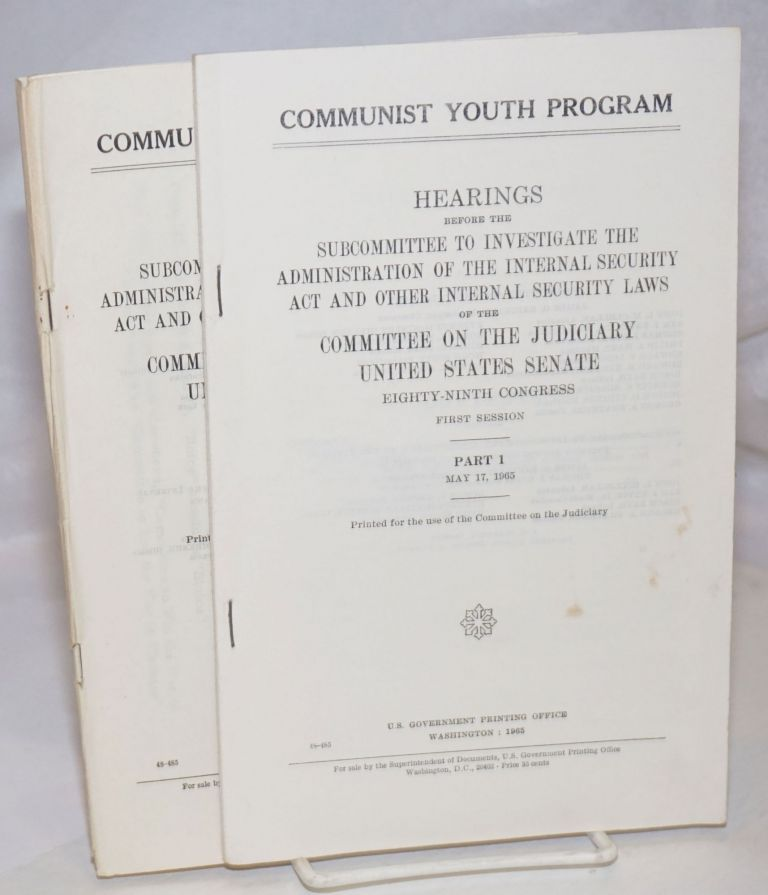 Communist youth program; hearings before the Subcommittee to Investigate the Administration of the Internal Security Act and Other Internal Security Laws of the Committee on the Judiciary, United States Senate, Eighty-ninth Congress, first session Hearings before the Committee on Un-American Activities, House of Representatives, Eighty-third Congress, first session. (Volumes 1-3). United States. Congress. Senate. Committee on the Judiciary.