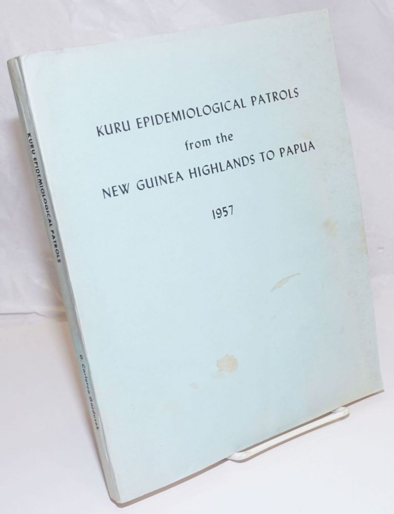 Kuru Epidemiological Patrol from the New Guinea Highlands to Papua. August 21, 1957 to November 10, 1957. Reprinted with Index April, 1969; Reprinted with Appendix August, 1974. D. Carleton Gajdusek.