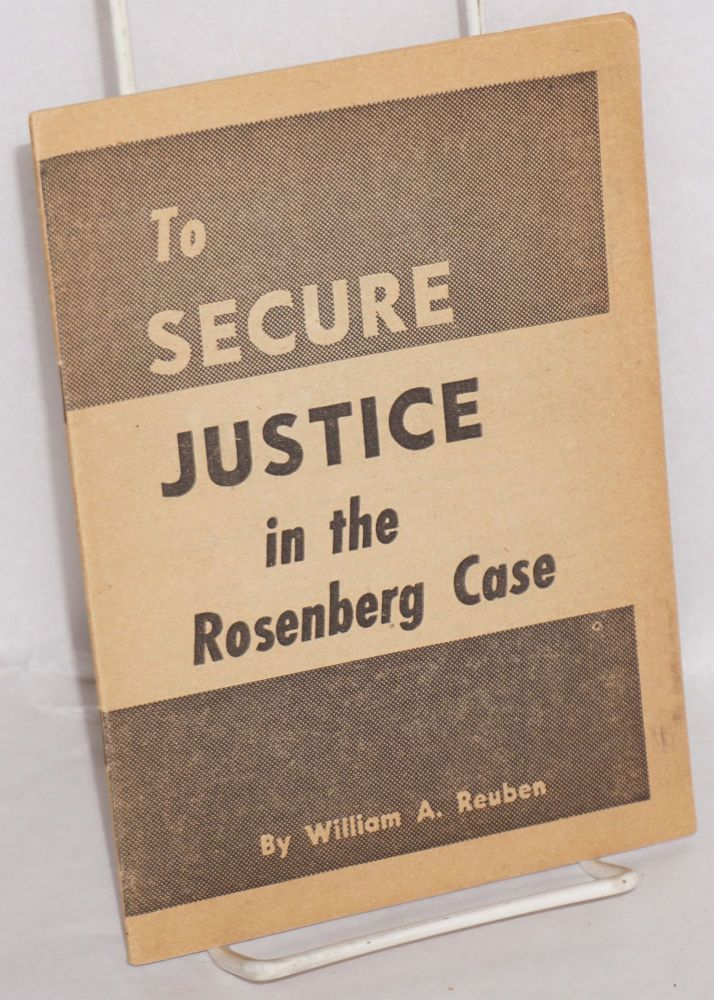 To secure justice in the Rosenberg Case. William A. Reuben.