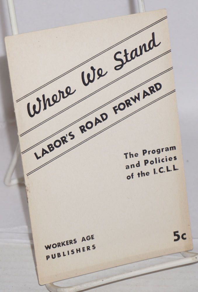 Where we stand; labor's road forward, the program and policies of the ICLL. Independent Communist Labor League.