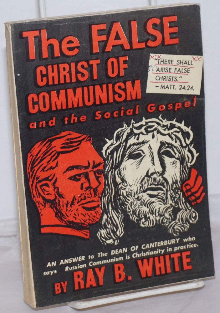 The false Christ of Communism and the social gospel. (An answer to the Dean of Canterbury who says Russian Communism is Christianity in practice). Ray B. White.