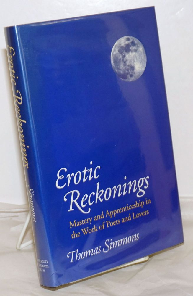 Erotic Reckonings: mastery and apprenticeship in the work of poets and lovers. Thomas Simmons, Louise Bogan, Janet Lewis, Yvor Winters, H. D. aka Hilda Doolittle, Ezra Pound, Theodore Roethke.