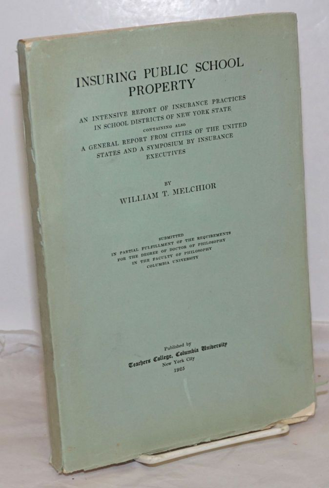 Insuring Public School Property: An intensive report of insurance practices in school districts of New York State. Containing also a general report from cities of the United States and a symposium by insurance executives. Submitted in partial fulfillment of the requirements for the degree of Doctor of Philsophy in the faculty of philosophy, Columbia University. William T. Melchior.