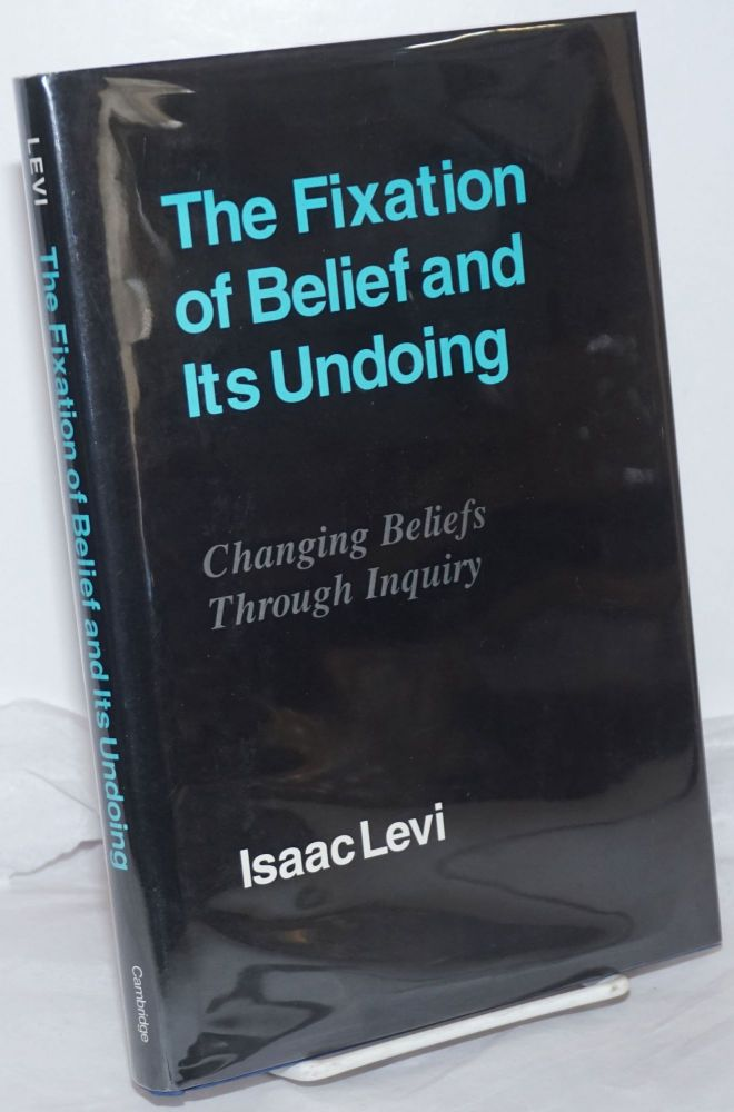 The Fixation of Belief and Its Undoing: Changing Beliefs Through Inquiry. Isaac Levi.