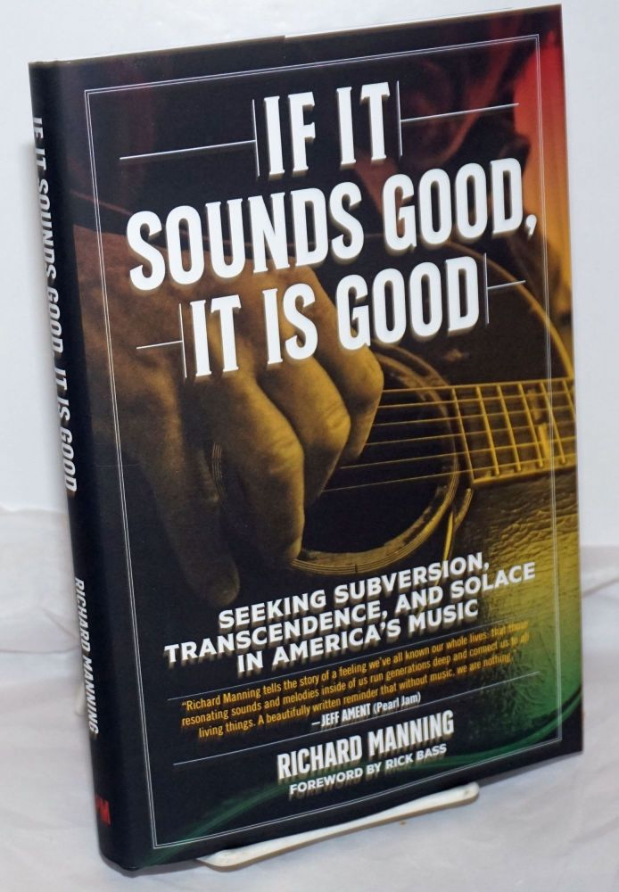 If It Sounds Good, It Is Good: Seeking Subversion, Transcendence, and Solace in America's Music. Richard Manning.