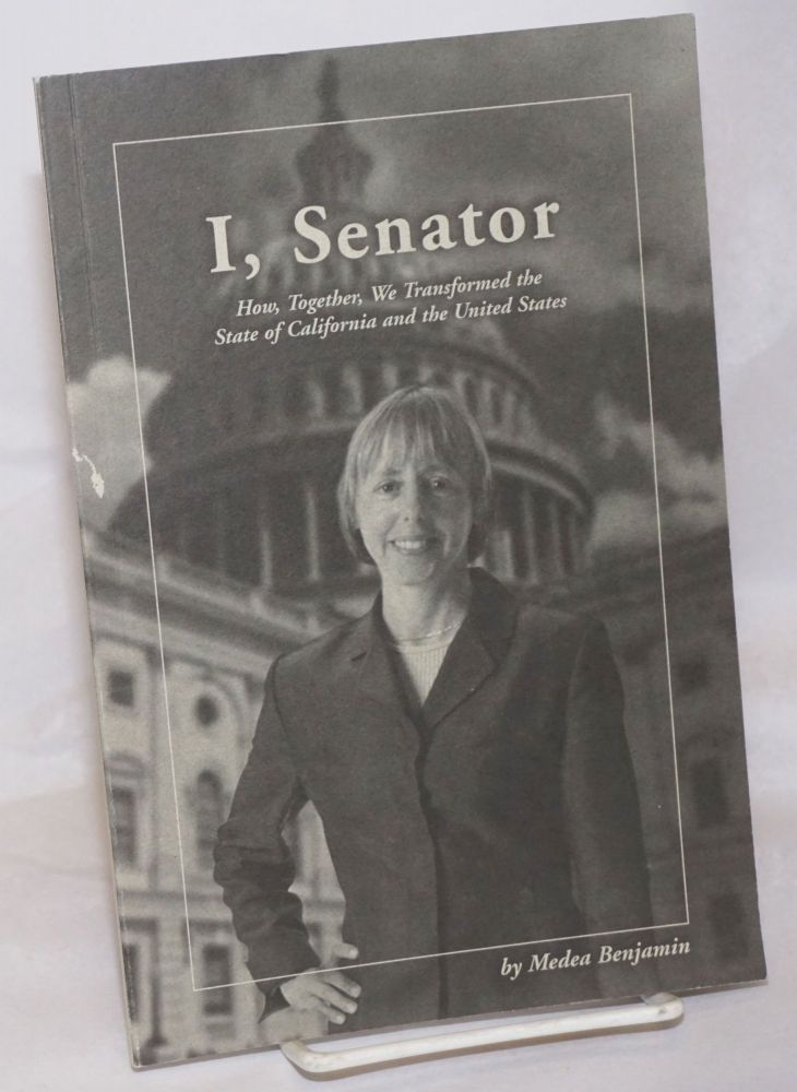 I, Senator: How, Together, We Transformed the State of California and the United States. Medea Benjamin.