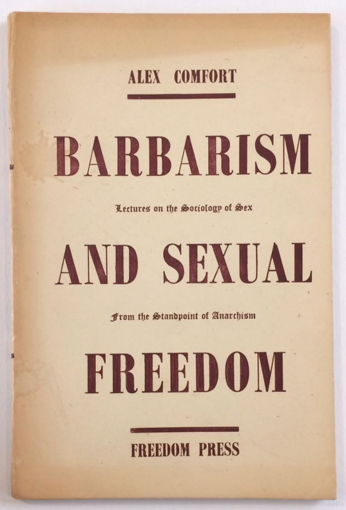 Barbarism and sexual freedom; lectures on the sociology of sex from the standpoint of anarchism. Alex Comfort.